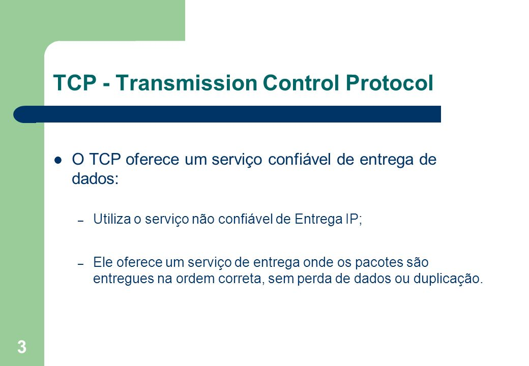 3 TCP - Transmission Control Protocol O TCP oferece um serviço confiável de entrega de dados: – Utiliza o serviço não confiável de Entrega IP; – Ele o