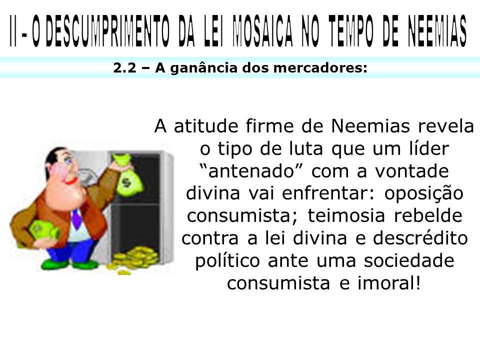 2.2 – A ganância dos mercadores: A atitude firme de Neemias revela o tipo de luta que um líder antenado com a vontade divina vai enfrentar: oposição c