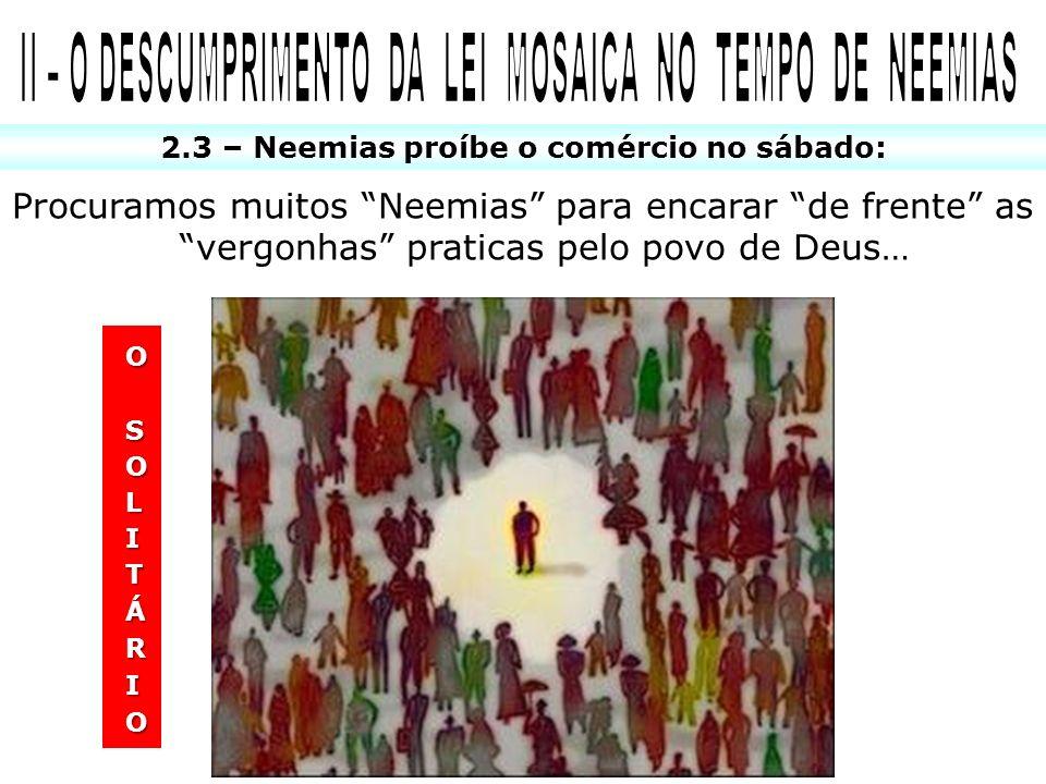2.3 – Neemias proíbe o comércio no sábado: Procuramos muitos Neemias para encarar de frente as vergonhas praticas pelo povo de Deus…