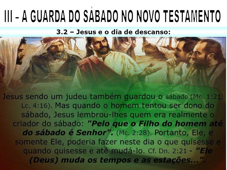 3.2 – Jesus e o dia de descanso: Jesus sendo um judeu também guardou o sábado (Mc. 1:21; Lc. 4:16). Mas quando o homem tentou ser dono do sábado, Jesu