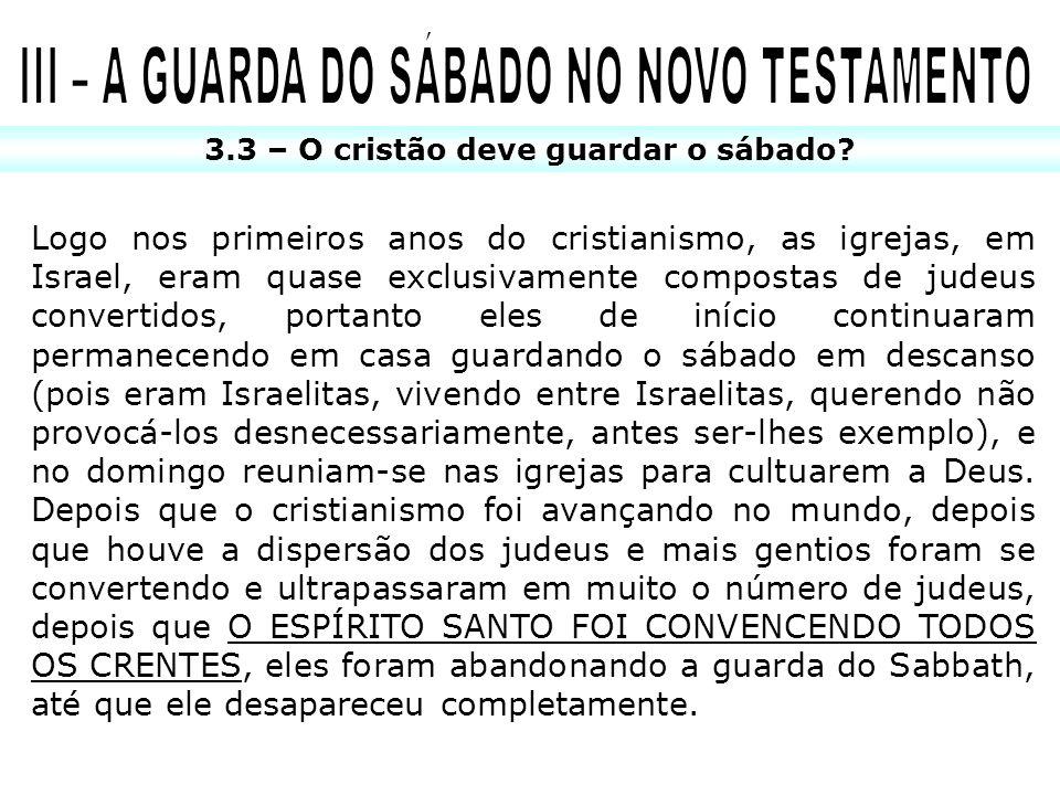 3.3 – O cristão deve guardar o sábado? Logo nos primeiros anos do cristianismo, as igrejas, em Israel, eram quase exclusivamente compostas de judeus c