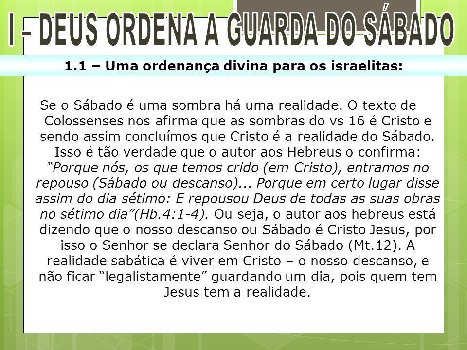 1.1 – Uma ordenança divina para os israelitas: Se o Sábado é uma sombra há uma realidade. O texto de Colossenses nos afirma que as sombras do vs 16 é