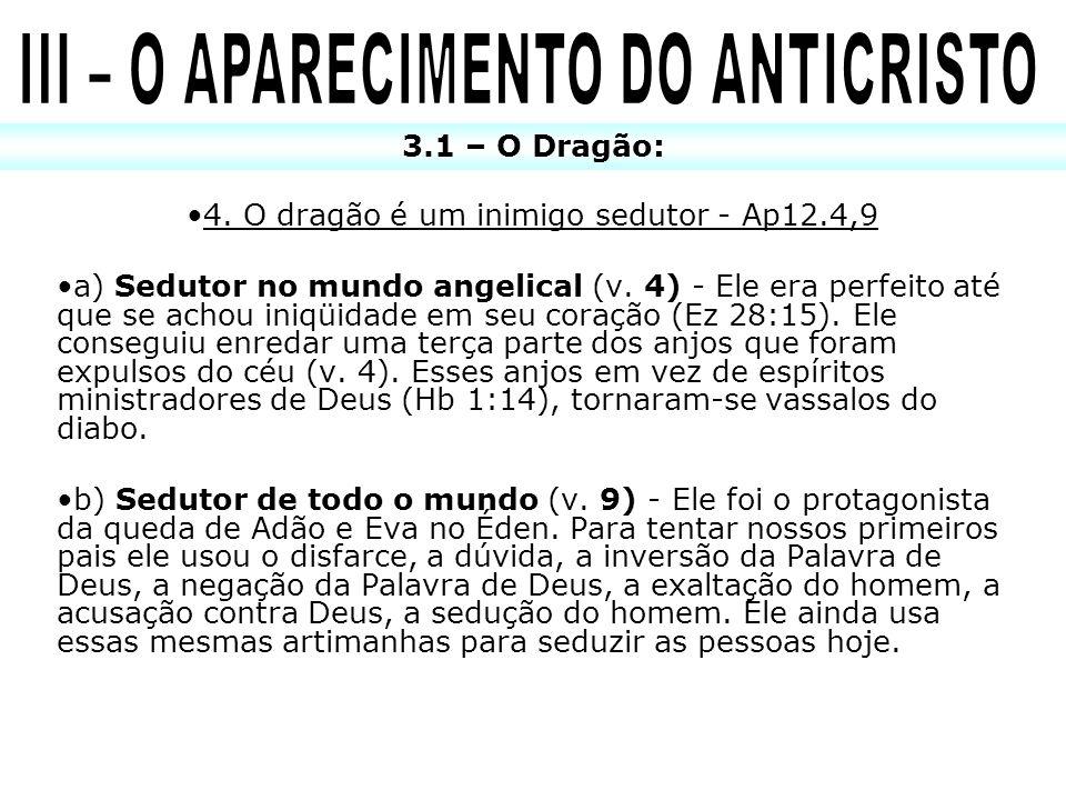 4. O dragão é um inimigo sedutor - Ap12.4,9 a) Sedutor no mundo angelical (v. 4) - Ele era perfeito até que se achou iniqüidade em seu coração (Ez 28: