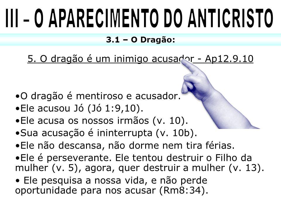 5. O dragão é um inimigo acusador - Ap12.9.10 O dragão é mentiroso e acusador. Ele acusou Jó (Jó 1:9,10). Ele acusa os nossos irmãos (v. 10). Sua acus