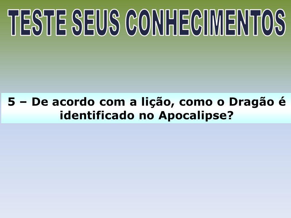 5 – De acordo com a lição, como o Dragão é identificado no Apocalipse?