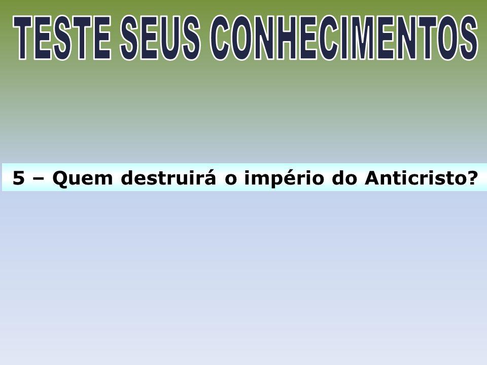 5 – Quem destruirá o império do Anticristo?