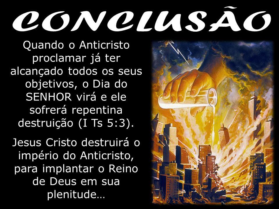 Quando o Anticristo proclamar já ter alcançado todos os seus objetivos, o Dia do SENHOR virá e ele sofrerá repentina destruição (I Ts 5:3). Jesus Cris
