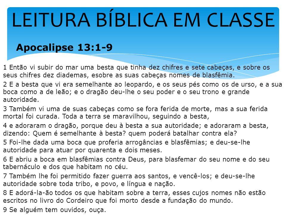 LEITURA BÍBLICA EM CLASSE Apocalipse 13:1-9 1 Então vi subir do mar uma besta que tinha dez chifres e sete cabeças, e sobre os seus chifres dez diadem