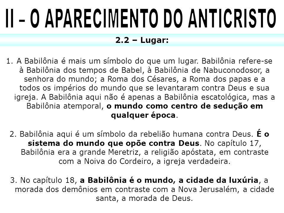 2.2 – Lugar: 1.A Babilônia é mais um símbolo do que um lugar. Babilônia refere-se à Babilônia dos tempos de Babel, à Babilônia de Nabuconodosor, a sen