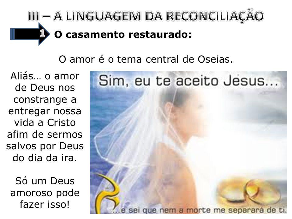 O casamento restaurado: O amor é o tema central de Oseias. Aliás… o amor de Deus nos constrange a entregar nossa vida a Cristo afim de sermos salvos p