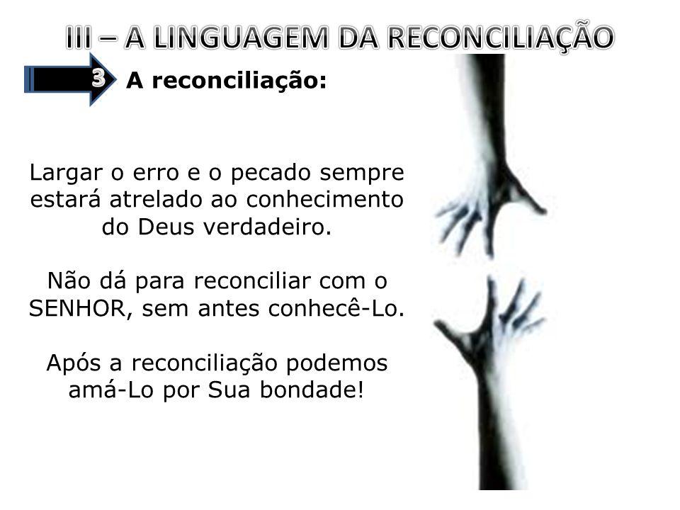 A reconciliação: Largar o erro e o pecado sempre estará atrelado ao conhecimento do Deus verdadeiro. Não dá para reconciliar com o SENHOR, sem antes c
