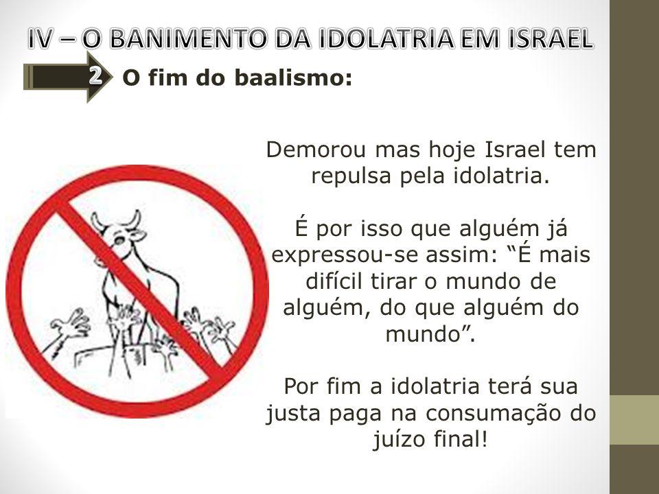O fim do baalismo: Demorou mas hoje Israel tem repulsa pela idolatria. É por isso que alguém já expressou-se assim: É mais difícil tirar o mundo de al