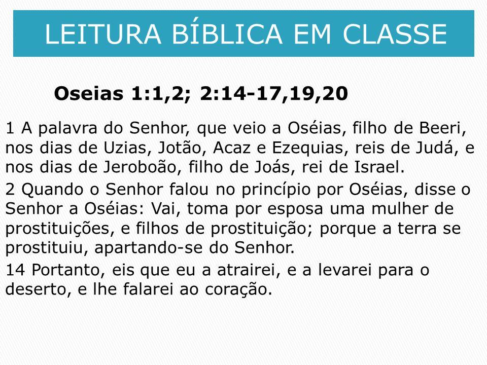 LEITURA BÍBLICA EM CLASSE Oseias 1:1,2; 2:14-17,19,20 1 A palavra do Senhor, que veio a Oséias, filho de Beeri, nos dias de Uzias, Jotão, Acaz e Ezequ