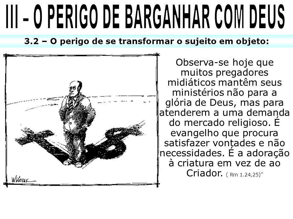3.2 – O perigo de se transformar o sujeito em objeto: Observa-se hoje que muitos pregadores midiáticos mantêm seus ministérios não para a glória de Deus, mas para atenderem a uma demanda do mercado religioso.