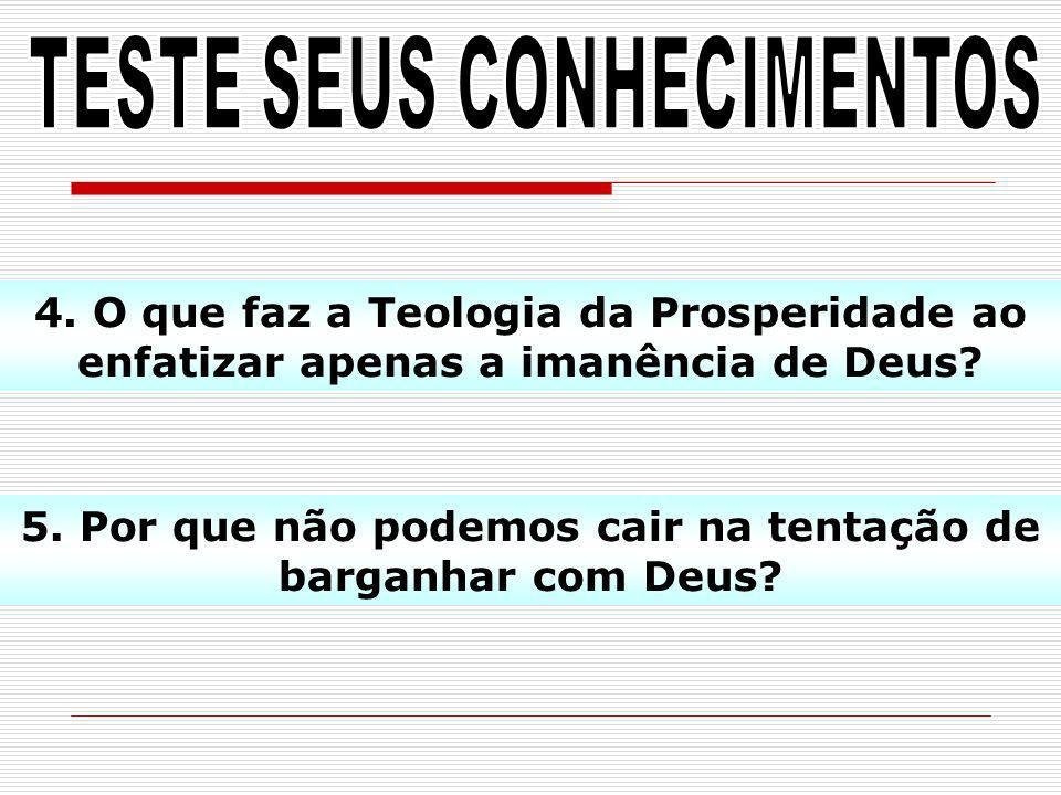 4. O que faz a Teologia da Prosperidade ao enfatizar apenas a imanência de Deus? 5. Por que não podemos cair na tentação de barganhar com Deus?
