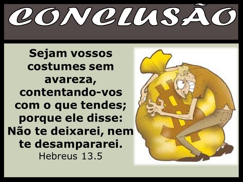 Sejam vossos costumes sem avareza, contentando-vos com o que tendes; porque ele disse: Não te deixarei, nem te desampararei. Hebreus 13.5