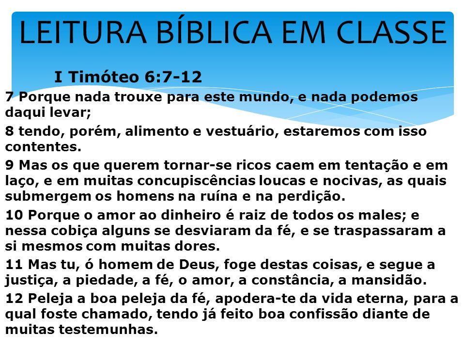 LEITURA BÍBLICA EM CLASSE I Timóteo 6:7-12 7 Porque nada trouxe para este mundo, e nada podemos daqui levar; 8 tendo, porém, alimento e vestuário, est