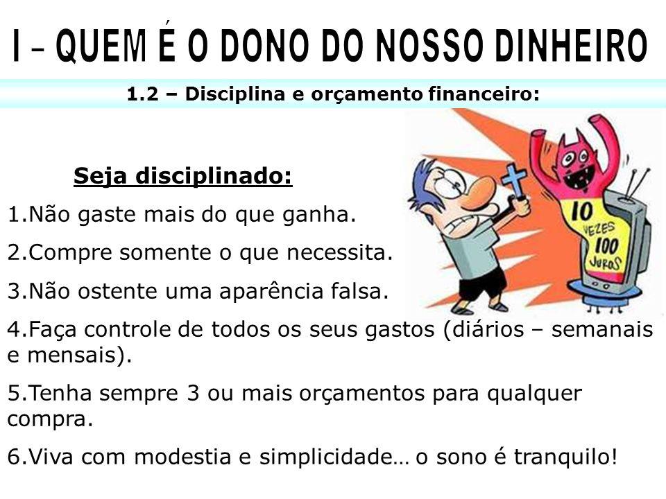 1.2 – Disciplina e orçamento financeiro: Seja disciplinado: 1.Não gaste mais do que ganha. 2.Compre somente o que necessita. 3.Não ostente uma aparênc