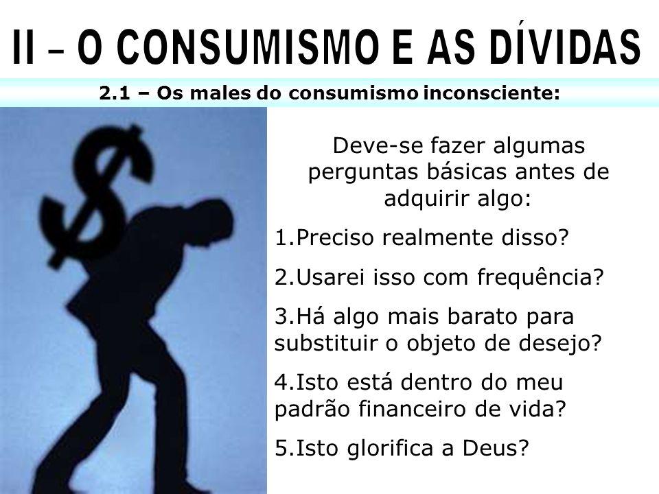 2.1 – Os males do consumismo inconsciente: Deve-se fazer algumas perguntas básicas antes de adquirir algo: 1.Preciso realmente disso? 2.Usarei isso co