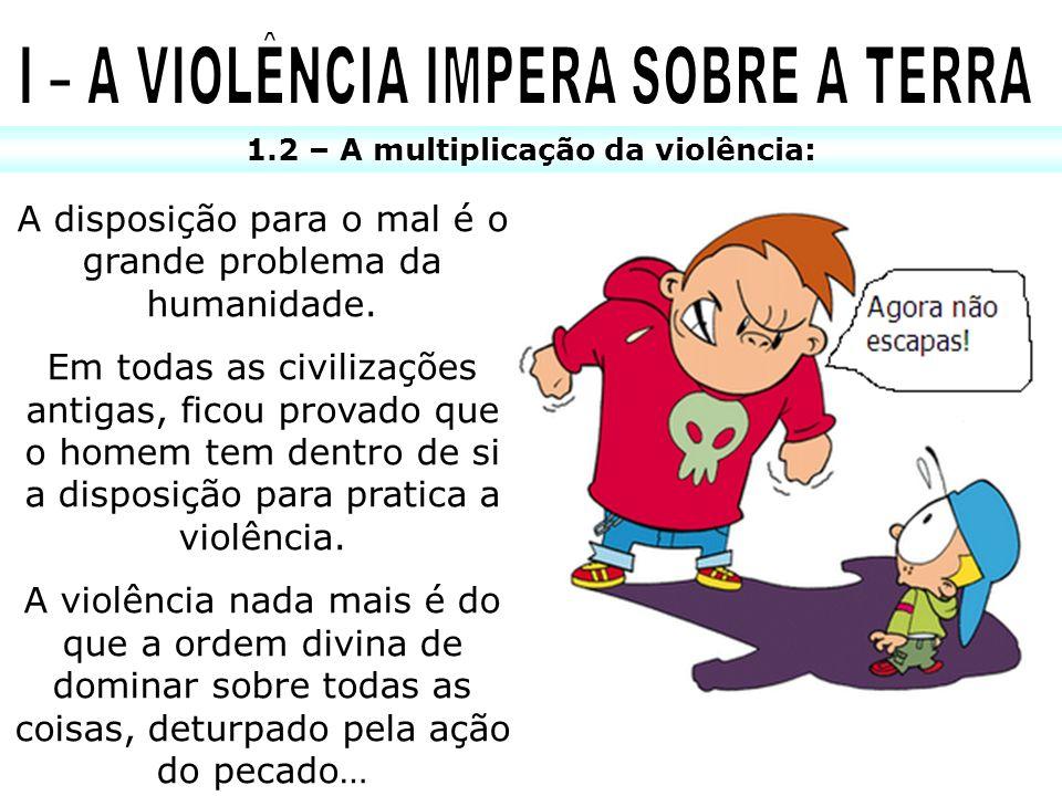 1.2 – A multiplicação da violência: A disposição para o mal é o grande problema da humanidade. Em todas as civilizações antigas, ficou provado que o h