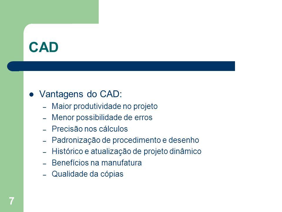 7 CAD Vantagens do CAD: – Maior produtividade no projeto – Menor possibilidade de erros – Precisão nos cálculos – Padronização de procedimento e desenho – Histórico e atualização de projeto dinâmico – Benefícios na manufatura – Qualidade da cópias