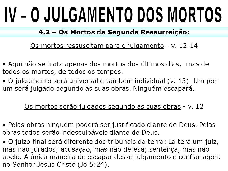 4.2 – Os Mortos da Segunda Ressurreição: Os mortos ressuscitam para o julgamento - v. 12-14 Aqui não se trata apenas dos mortos dos últimos dias, mas