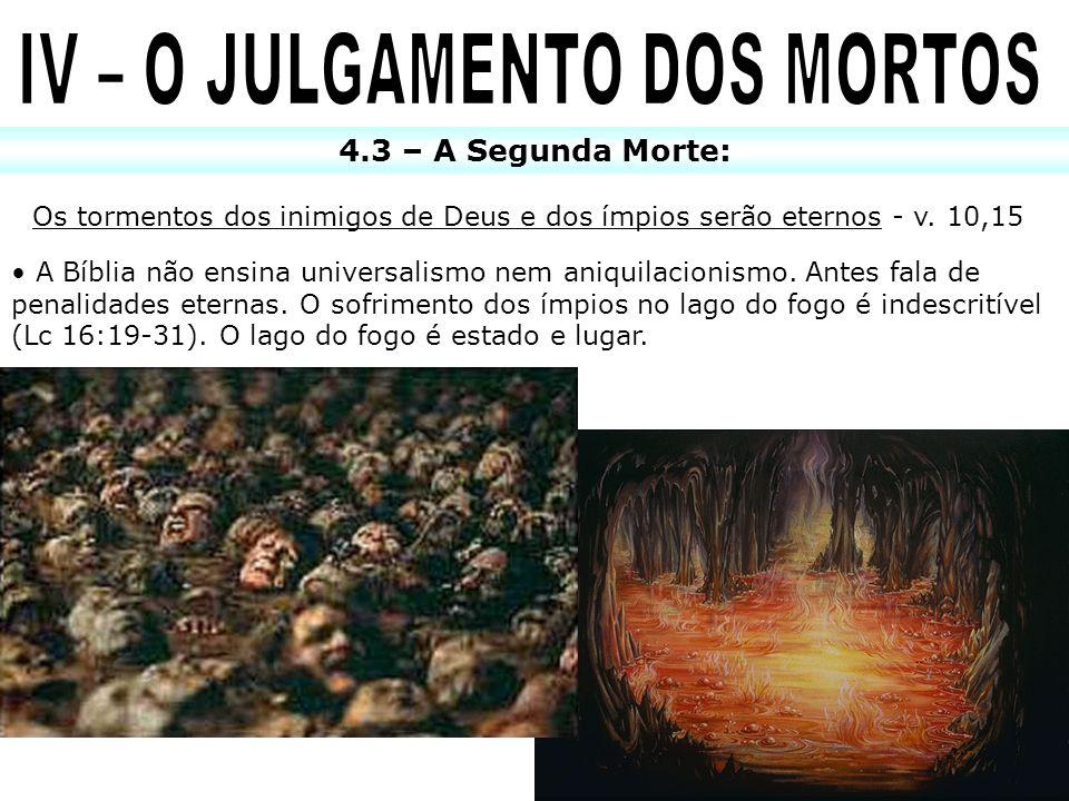 4.3 – A Segunda Morte: Os tormentos dos inimigos de Deus e dos ímpios serão eternos - v. 10,15 A Bíblia não ensina universalismo nem aniquilacionismo.