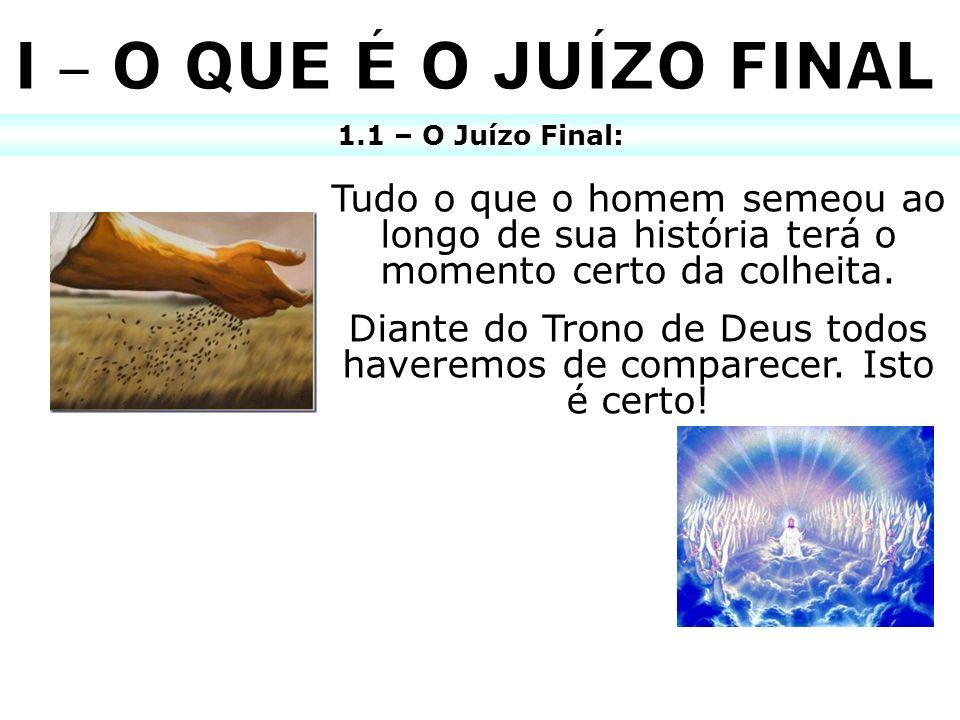 1.1 – O Juízo Final: Tudo o que o homem semeou ao longo de sua história terá o momento certo da colheita. Diante do Trono de Deus todos haveremos de c