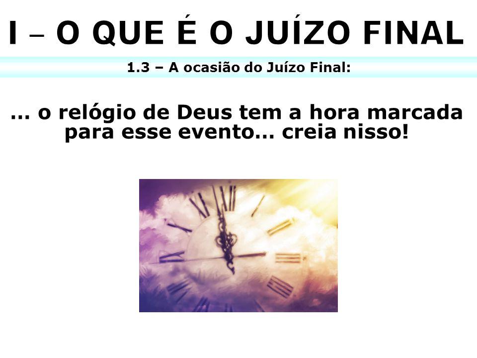1.3 – A ocasião do Juízo Final: … o relógio de Deus tem a hora marcada para esse evento… creia nisso!