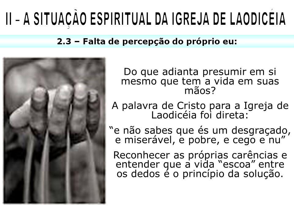 2.3 – Falta de percepção do próprio eu: Do que adianta presumir em si mesmo que tem a vida em suas mãos? A palavra de Cristo para a Igreja de Laodicéi