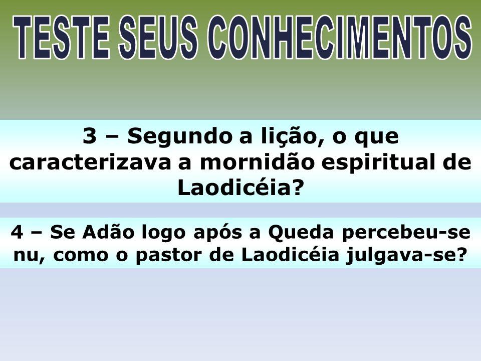 3 – Segundo a lição, o que caracterizava a mornidão espiritual de Laodicéia? 4 – Se Adão logo após a Queda percebeu-se nu, como o pastor de Laodicéia