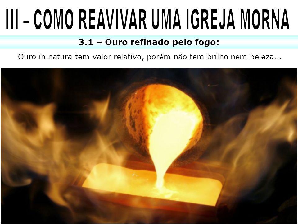 3.1 – Ouro refinado pelo fogo: Ouro in natura tem valor relativo, porém não tem brilho nem beleza...