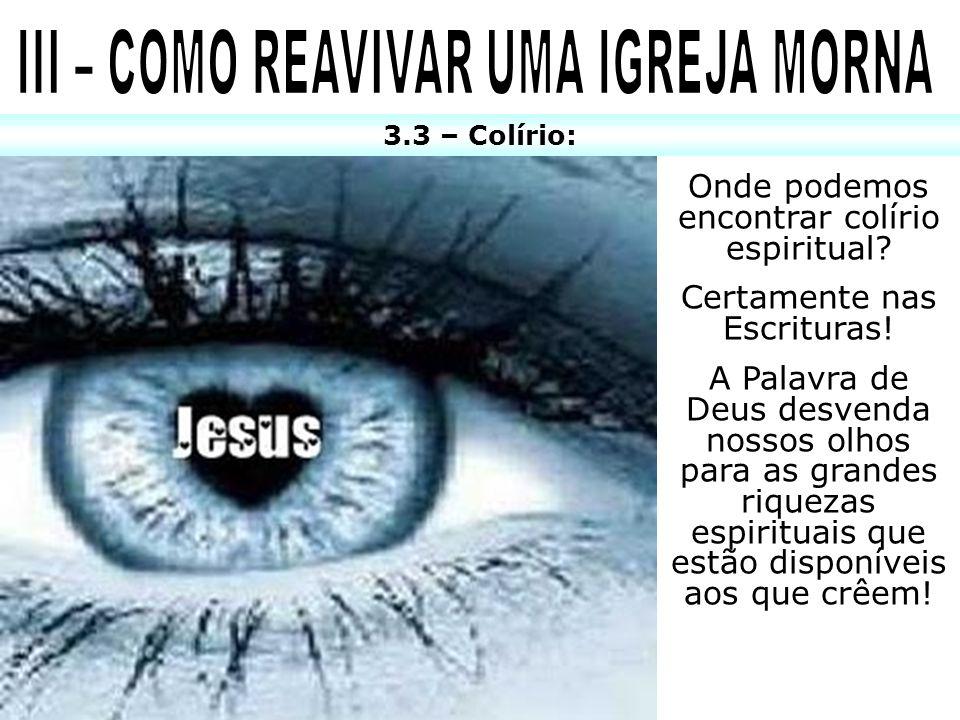 3.3 – Colírio: Onde podemos encontrar colírio espiritual? Certamente nas Escrituras! A Palavra de Deus desvenda nossos olhos para as grandes riquezas