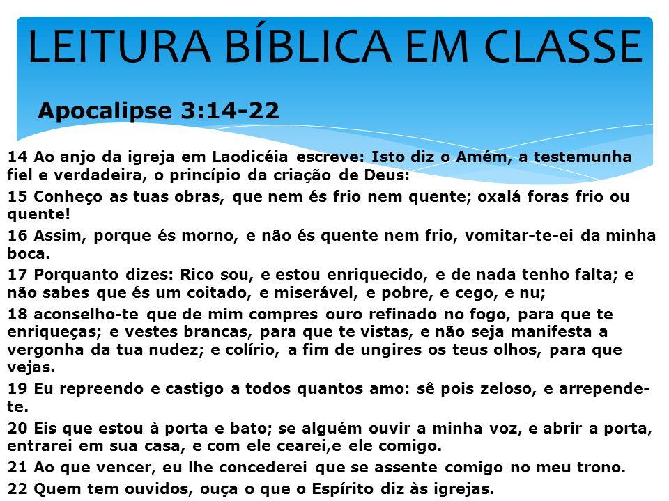 LEITURA BÍBLICA EM CLASSE Apocalipse 3:14-22 14 Ao anjo da igreja em Laodicéia escreve: Isto diz o Amém, a testemunha fiel e verdadeira, o princípio d