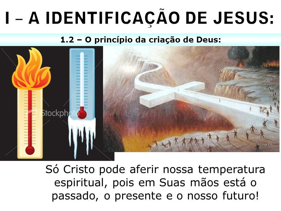 1.2 – O princípio da criação de Deus: Só Cristo pode aferir nossa temperatura espiritual, pois em Suas mãos está o passado, o presente e o nosso futur