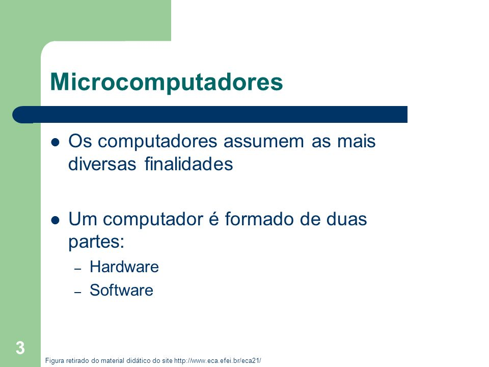 3 Microcomputadores Os computadores assumem as mais diversas finalidades Um computador é formado de duas partes: – Hardware – Software Figura retirado