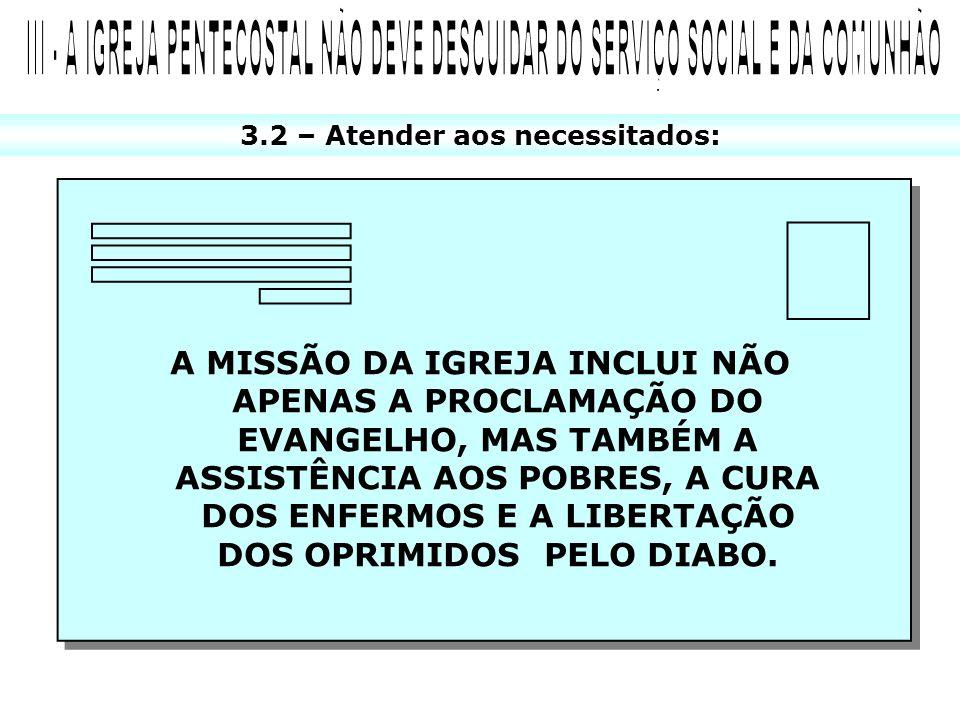 3.2 – Atender aos necessitados: A MISSÃO DA IGREJA INCLUI NÃO APENAS A PROCLAMAÇÃO DO EVANGELHO, MAS TAMBÉM A ASSISTÊNCIA AOS POBRES, A CURA DOS ENFER
