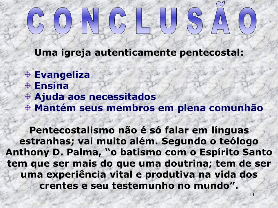14 Uma igreja autenticamente pentecostal: Evangeliza Ensina Ajuda aos necessitados Mantém seus membros em plena comunhão Pentecostalismo não é só fala