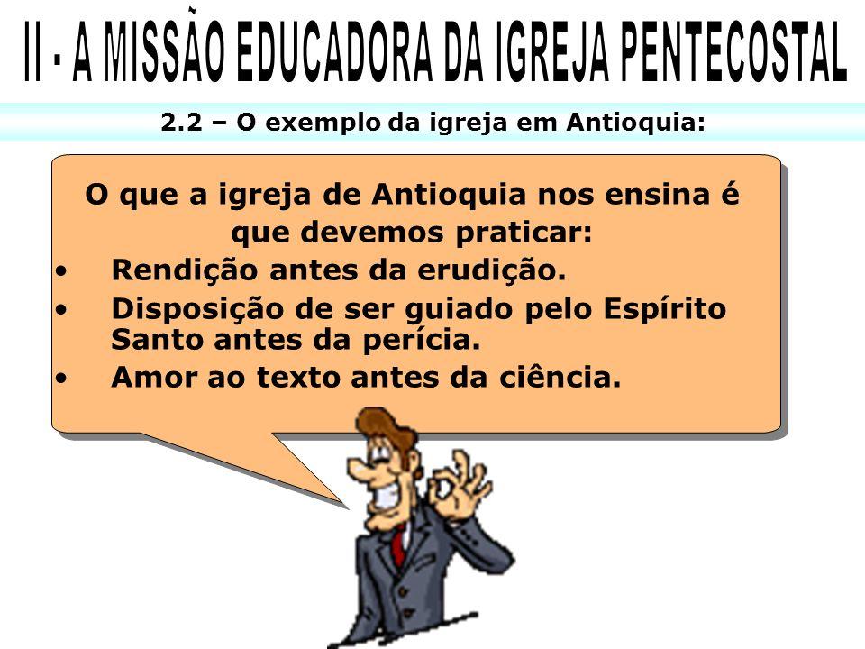 2.2 – O exemplo da igreja em Antioquia: O que a igreja de Antioquia nos ensina é que devemos praticar: Rendição antes da erudição. Disposição de ser g
