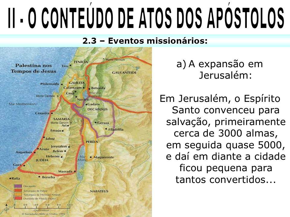 2.3 – Eventos missionários: a)A expansão em Jerusalém: Em Jerusalém, o Espírito Santo convenceu para salvação, primeiramente cerca de 3000 almas, em s