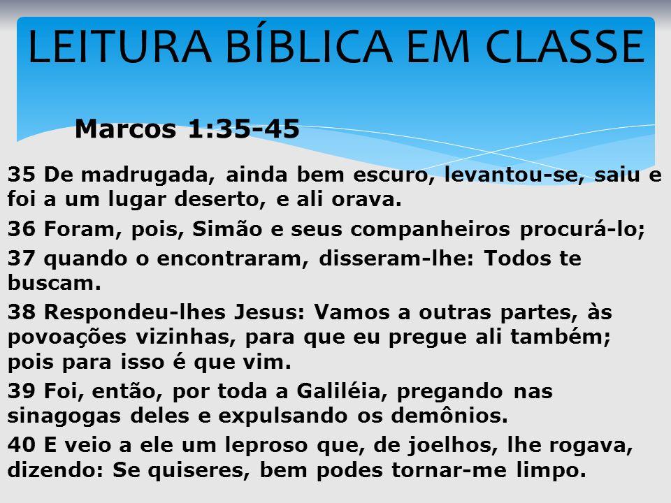 LEITURA BÍBLICA EM CLASSE Marcos 1:35-45 35 De madrugada, ainda bem escuro, levantou-se, saiu e foi a um lugar deserto, e ali orava. 36 Foram, pois, S