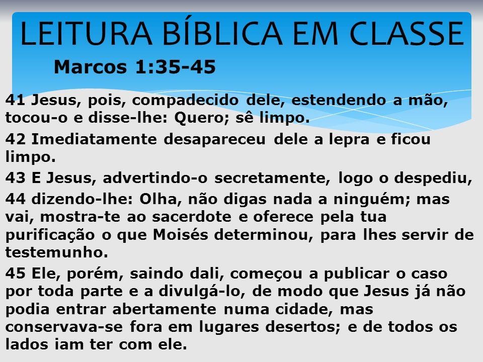 LEITURA BÍBLICA EM CLASSE Marcos 1:35-45 41 Jesus, pois, compadecido dele, estendendo a mão, tocou-o e disse-lhe: Quero; sê limpo. 42 Imediatamente de
