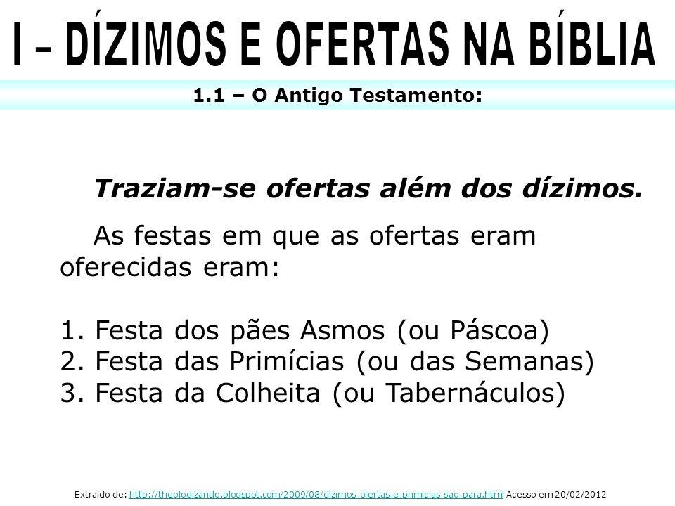 1.1 – O Antigo Testamento: Traziam-se ofertas além dos dízimos. As festas em que as ofertas eram oferecidas eram: 1. Festa dos pães Asmos (ou Páscoa)