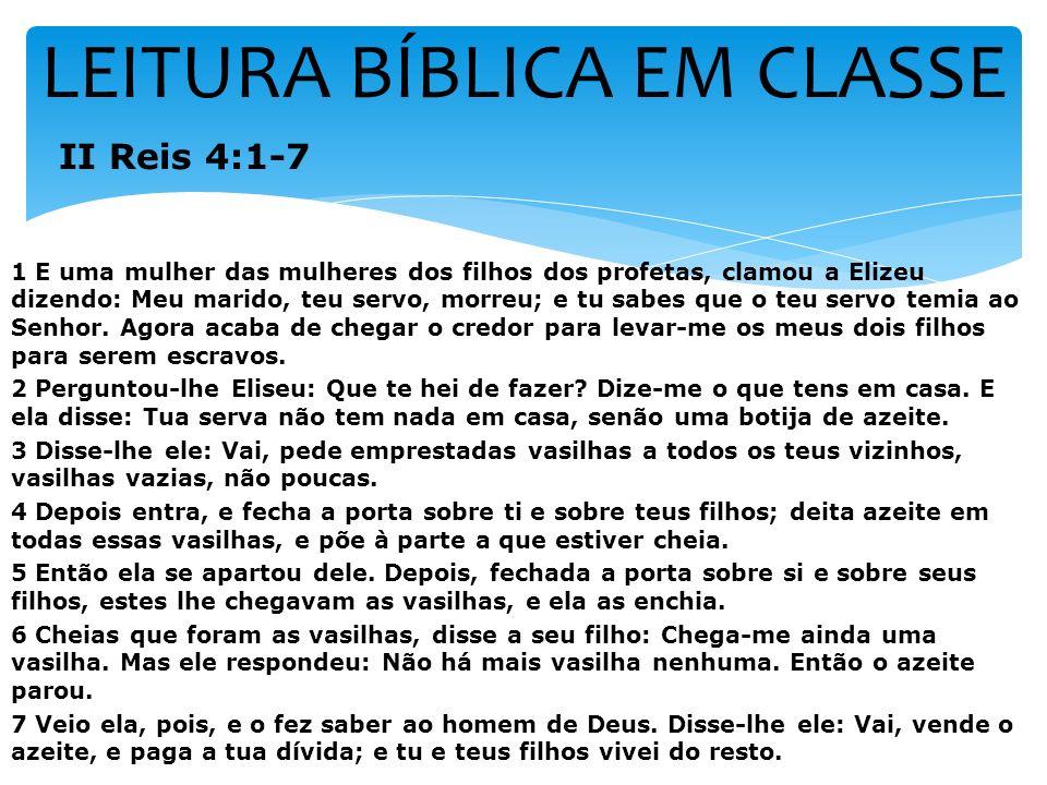 LEITURA BÍBLICA EM CLASSE II Reis 4:1-7 1 E uma mulher das mulheres dos filhos dos profetas, clamou a Elizeu dizendo: Meu marido, teu servo, morreu; e