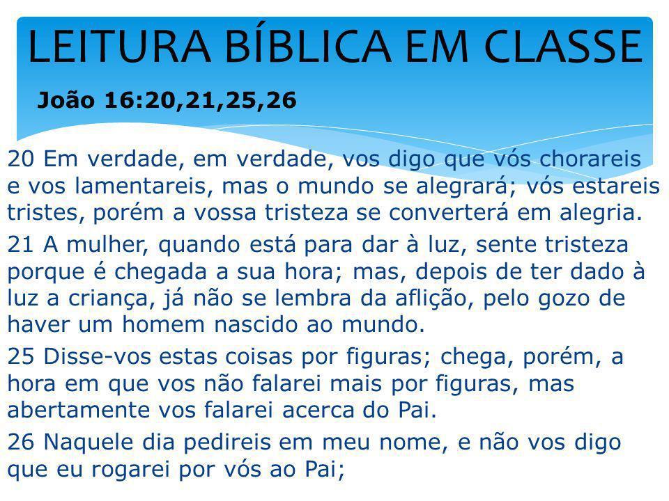 LEITURA BÍBLICA EM CLASSE João 16:20,21,25,26 20 Em verdade, em verdade, vos digo que vós chorareis e vos lamentareis, mas o mundo se alegrará; vós es