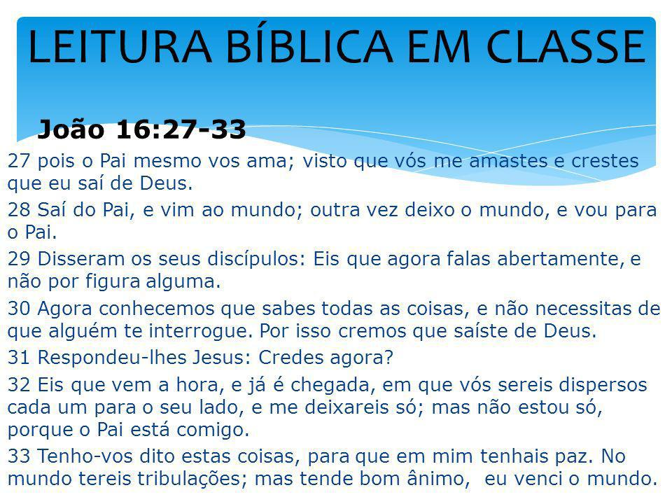 LEITURA BÍBLICA EM CLASSE João 16:27-33 27 pois o Pai mesmo vos ama; visto que vós me amastes e crestes que eu saí de Deus. 28 Saí do Pai, e vim ao mu