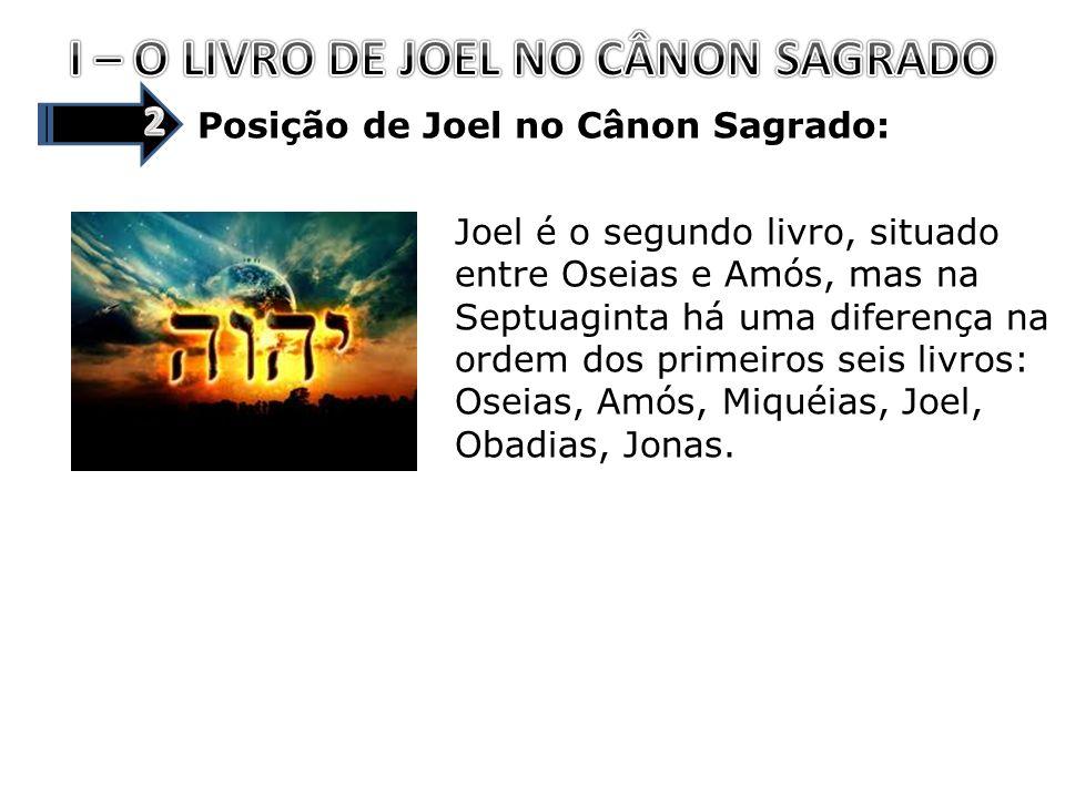 Posição de Joel no Cânon Sagrado: Joel é o segundo livro, situado entre Oseias e Amós, mas na Septuaginta há uma diferença na ordem dos primeiros seis