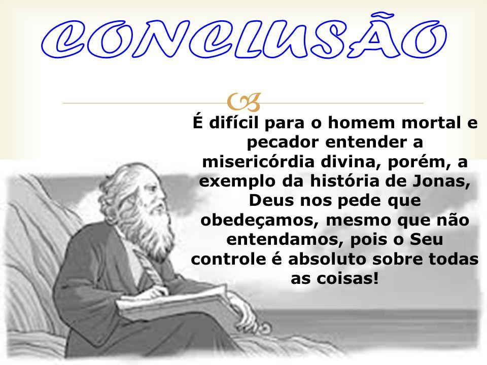 É difícil para o homem mortal e pecador entender a misericórdia divina, porém, a exemplo da história de Jonas, Deus nos pede que obedeçamos, mesmo que