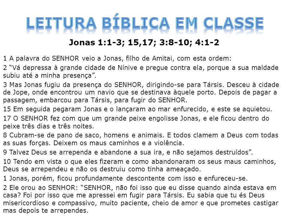 Jonas 1:1-3; 15,17; 3:8-10; 4:1-2 1 A palavra do SENHOR veio a Jonas, filho de Amitai, com esta ordem: 2 Vá depressa à grande cidade de Nínive e pregu