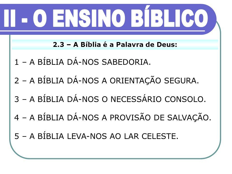 2.3 – A Bíblia é a Palavra de Deus: 1 – A BÍBLIA DÁ-NOS SABEDORIA. 2 – A BÍBLIA DÁ-NOS A ORIENTAÇÃO SEGURA. 3 – A BÍBLIA DÁ-NOS O NECESSÁRIO CONSOLO.